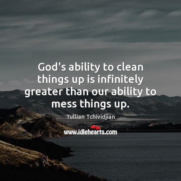 God's ability to clean things up is infinitely greater than our ability to mess things up. Tullian Tchividjian Picture Quote