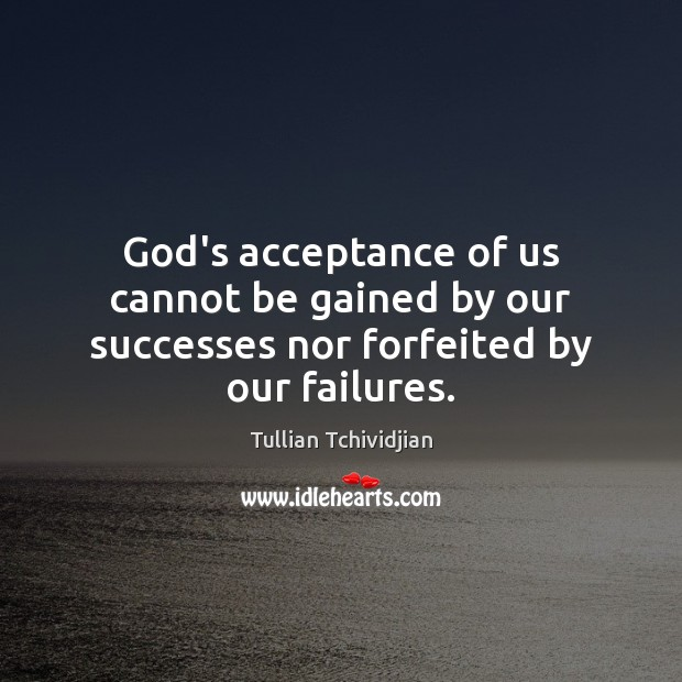 God's acceptance of us cannot be gained by our successes nor forfeited by our failures. Image