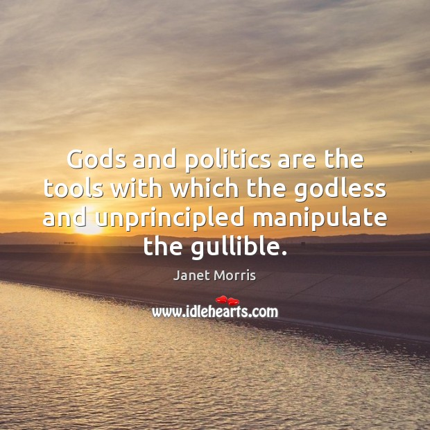 Gods and politics are the tools with which the Godless and unprincipled Janet Morris Picture Quote