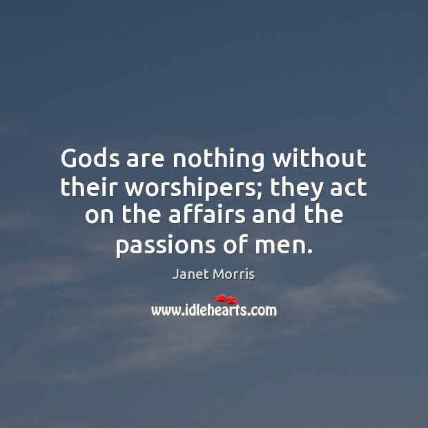 Gods are nothing without their worshipers; they act on the affairs and Image