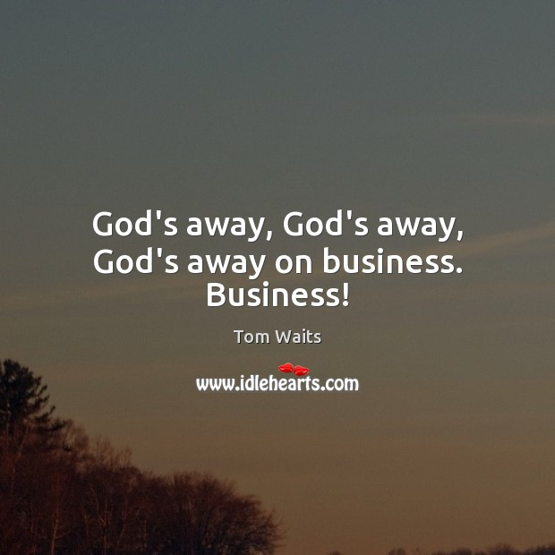 Image, God's away, God's away, God's away on business. Business!