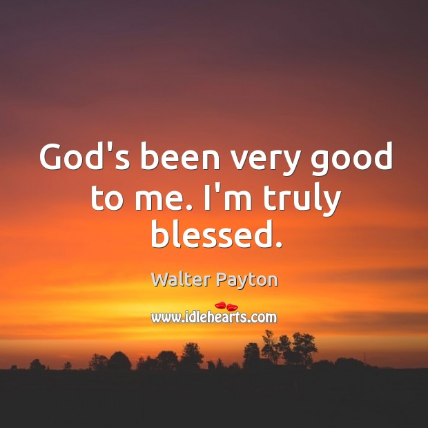 God's been very good to me. I'm truly blessed. Walter Payton Picture Quote