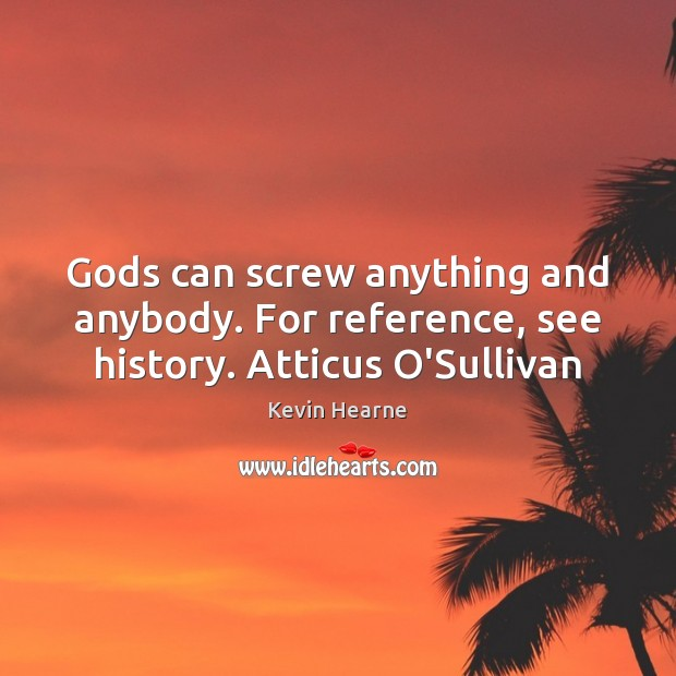 Gods can screw anything and anybody. For reference, see history. Atticus O'Sullivan Kevin Hearne Picture Quote