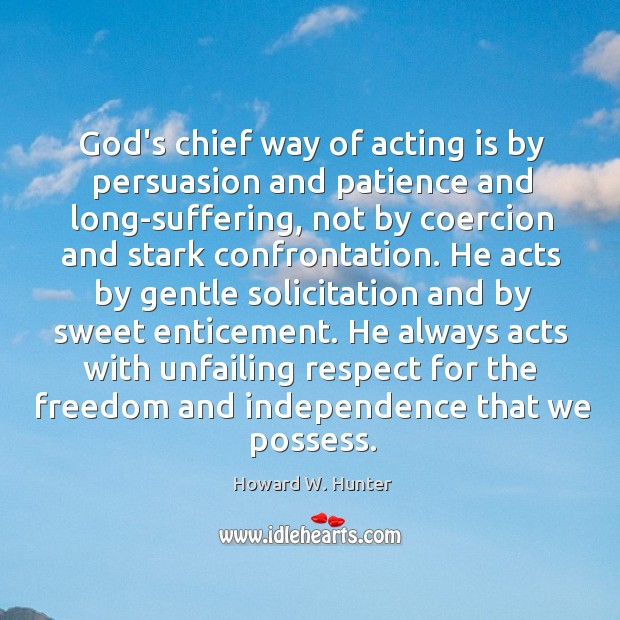 Image, God's chief way of acting is by persuasion and patience and long-suffering,
