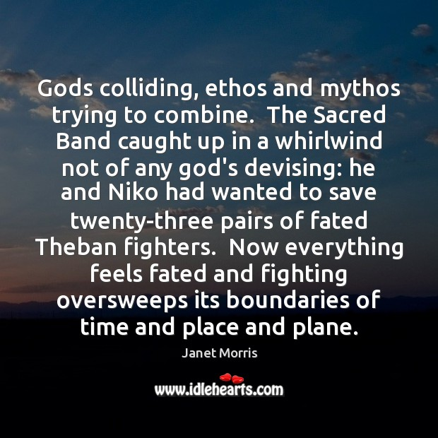 Gods colliding, ethos and mythos trying to combine.  The Sacred Band caught Janet Morris Picture Quote