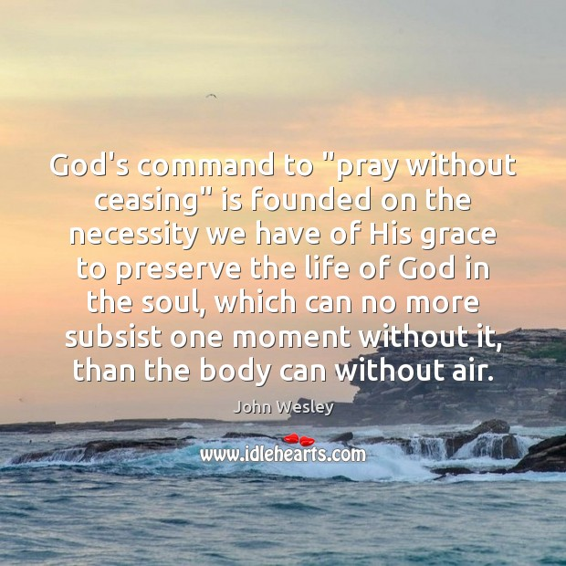 """God's command to """"pray without ceasing"""" is founded on the necessity we John Wesley Picture Quote"""