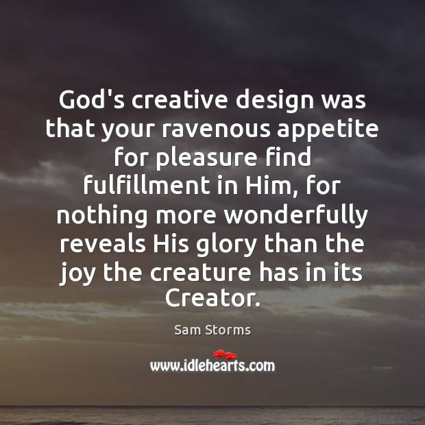Image, God's creative design was that your ravenous appetite for pleasure find fulfillment