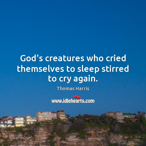 God's creatures who cried themselves to sleep stirred to cry again. Thomas Harris Picture Quote