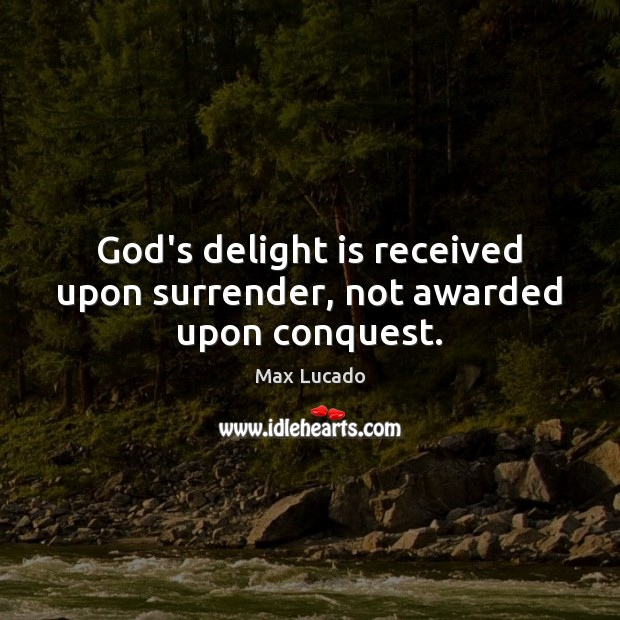 Image, God's delight is received upon surrender, not awarded upon conquest.
