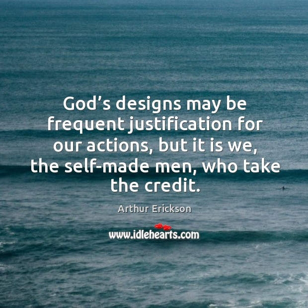 Image, God's designs may be frequent justification for our actions, but it is we, the self-made men, who take the credit.