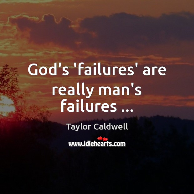 God's 'failures' are really man's failures … Taylor Caldwell Picture Quote