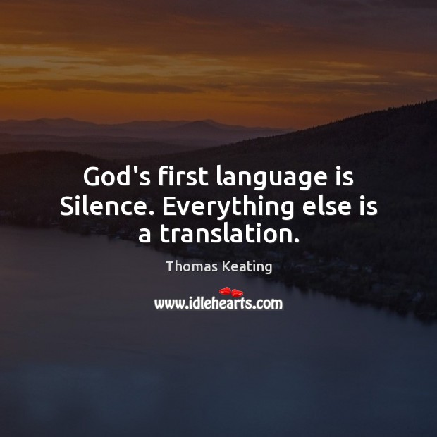God's first language is Silence. Everything else is a translation. Thomas Keating Picture Quote