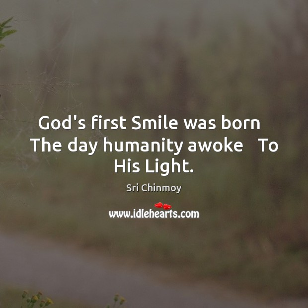 God's first Smile was born   The day humanity awoke   To His Light. Sri Chinmoy Picture Quote