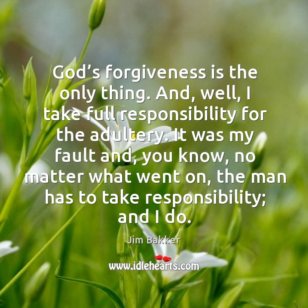 God's forgiveness is the only thing. And, well, I take full responsibility for the adultery. Image