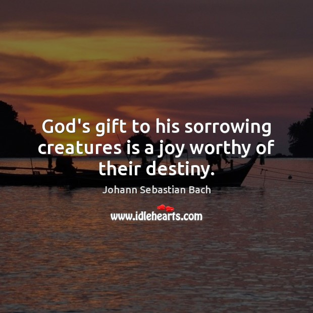 God's gift to his sorrowing creatures is a joy worthy of their destiny. Johann Sebastian Bach Picture Quote