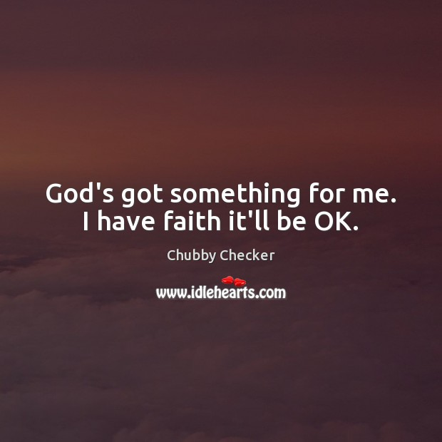 God's got something for me. I have faith it'll be OK. Faith Quotes Image