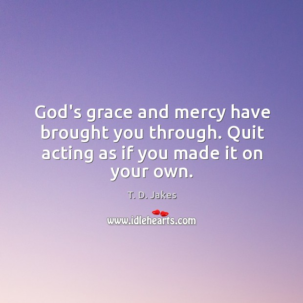 Image, God's grace and mercy have brought you through. Quit acting as if you made it on your own.