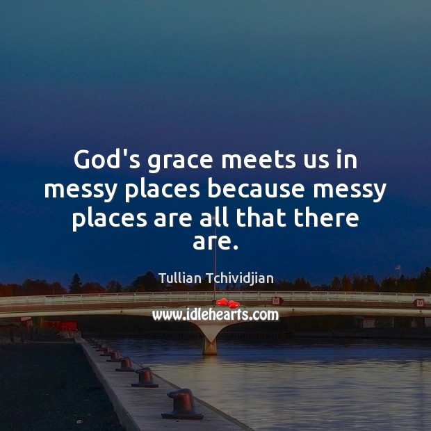 Image, God's grace meets us in messy places because messy places are all that there are.