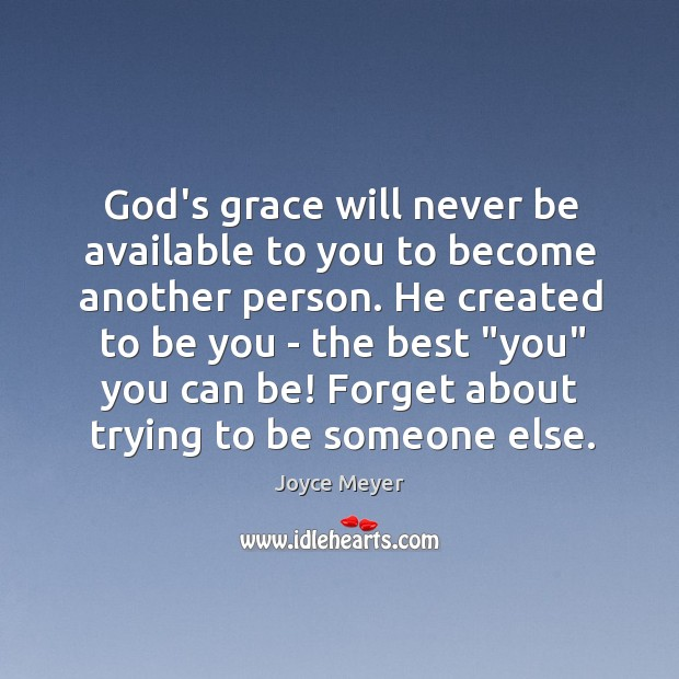 Image, God's grace will never be available to you to become another person.