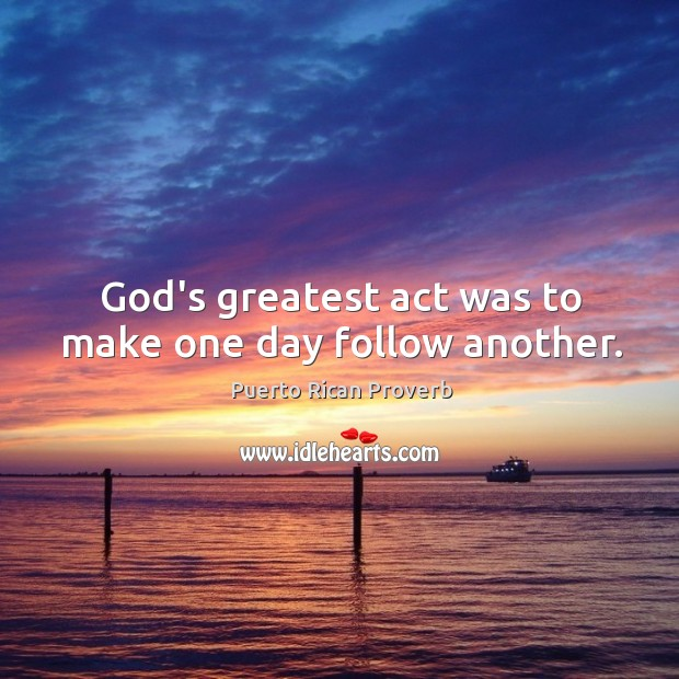 God's greatest act was to make one day follow another. Puerto Rican Proverbs Image