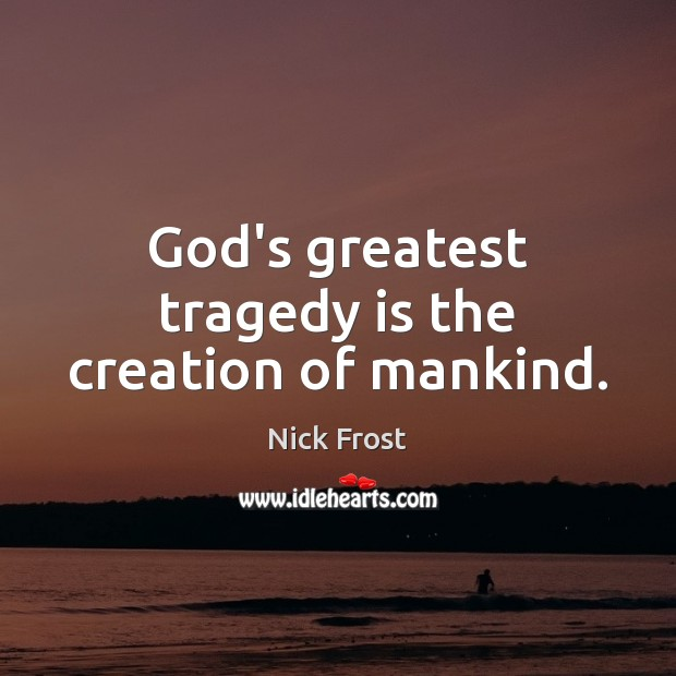 God's greatest tragedy is the creation of mankind. Greatest Tragedy Quotes Image