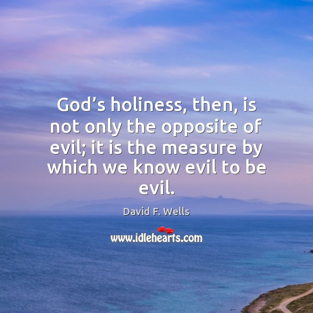 God's holiness, then, is not only the opposite of evil; it David F. Wells Picture Quote