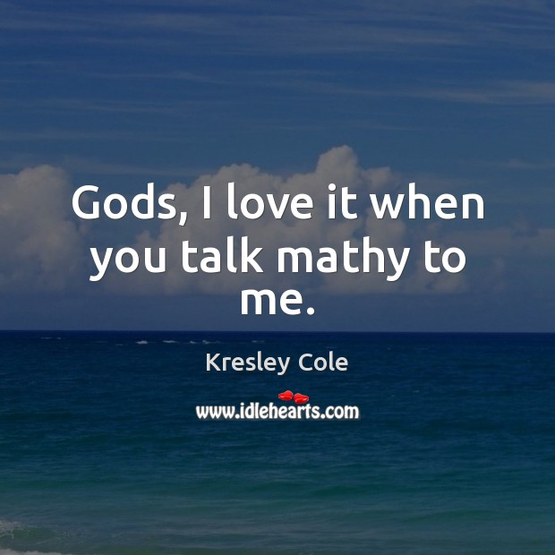Gods, I love it when you talk mathy to me. Kresley Cole Picture Quote