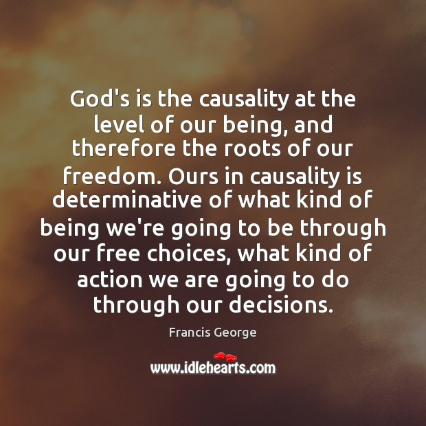 God's is the causality at the level of our being, and therefore Francis George Picture Quote