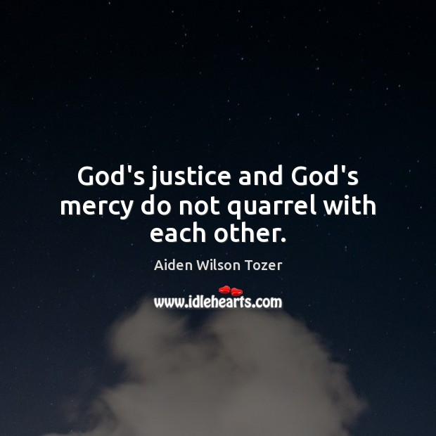 God's justice and God's mercy do not quarrel with each other. Aiden Wilson Tozer Picture Quote