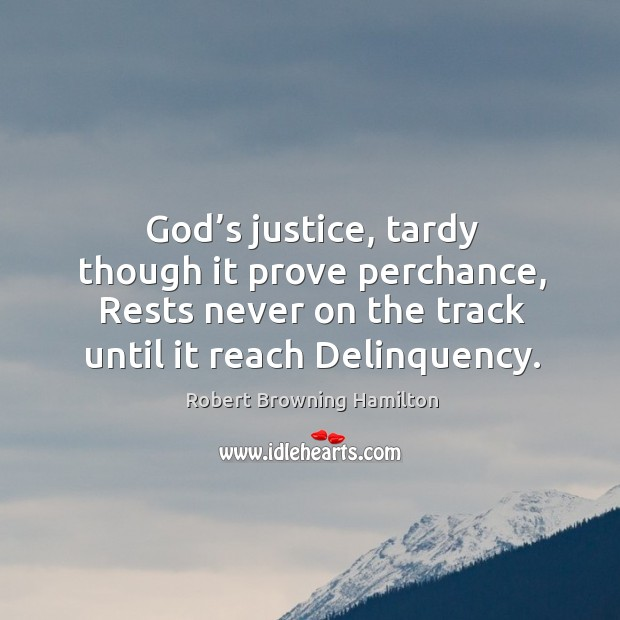 God's justice, tardy though it prove perchance, rests never on the track until it reach delinquency. Image