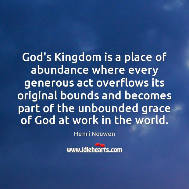 God's Kingdom is a place of abundance where every generous act overflows Henri Nouwen Picture Quote