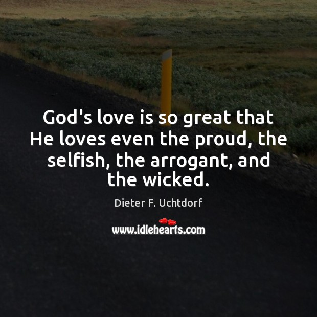 God's love is so great that He loves even the proud, the Dieter F. Uchtdorf Picture Quote