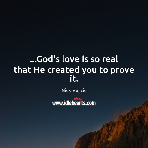 Image, …God's love is so real that He created you to prove it.