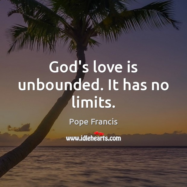 God's love is unbounded. It has no limits. Pope Francis Picture Quote