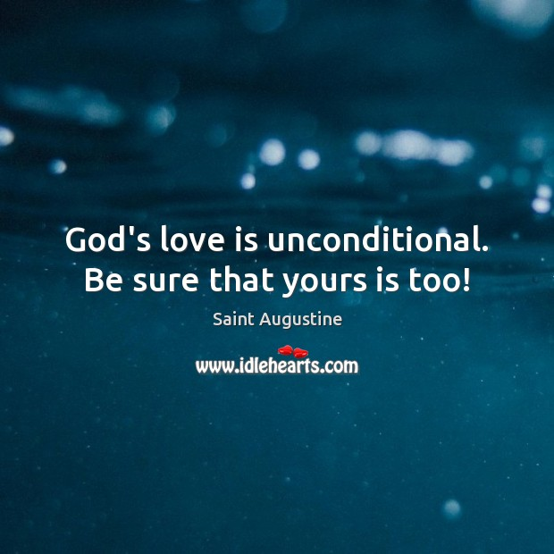 God's love is unconditional. Be sure that yours is too! Saint Augustine Picture Quote