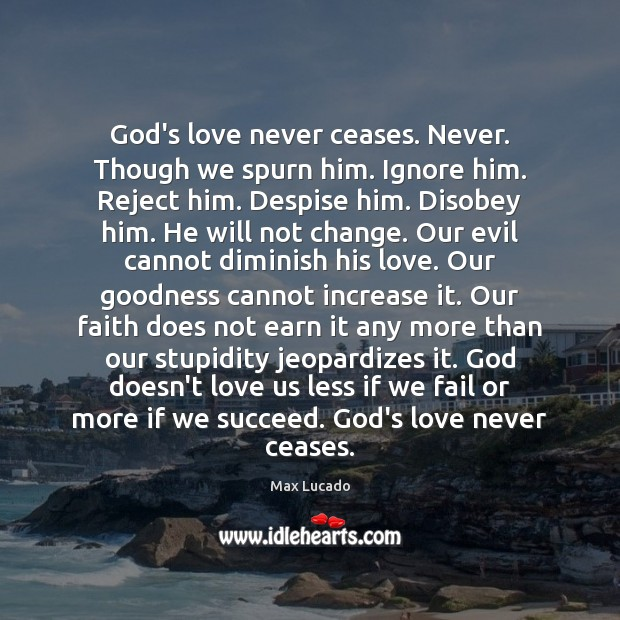 God's love never ceases. Never. Though we spurn him. Ignore him. Reject Image