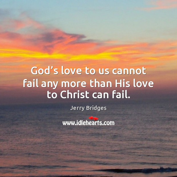 God's love to us cannot fail any more than His love to Christ can fail. Jerry Bridges Picture Quote