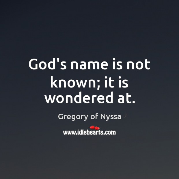 God's name is not known; it is wondered at. Gregory of Nyssa Picture Quote