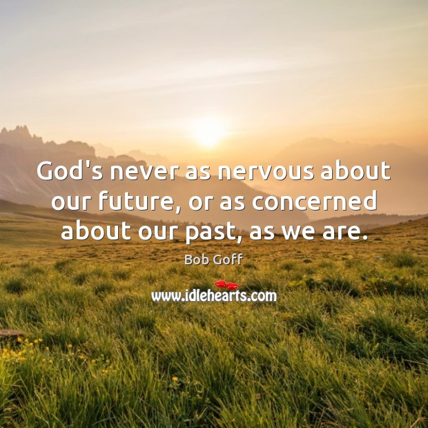 God's never as nervous about our future, or as concerned about our past, as we are. Bob Goff Picture Quote