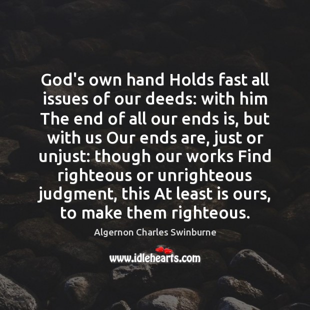 God's own hand Holds fast all issues of our deeds: with him Algernon Charles Swinburne Picture Quote