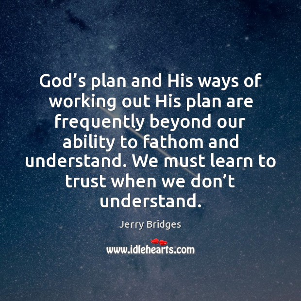God's plan and His ways of working out His plan are Jerry Bridges Picture Quote