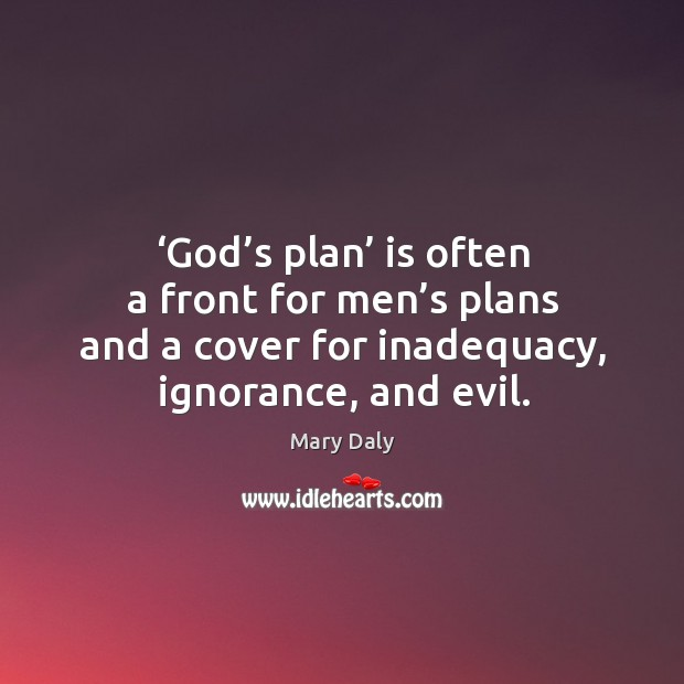 God's plan is often a front for men's plans and a cover for inadequacy, ignorance, and evil. Mary Daly Picture Quote