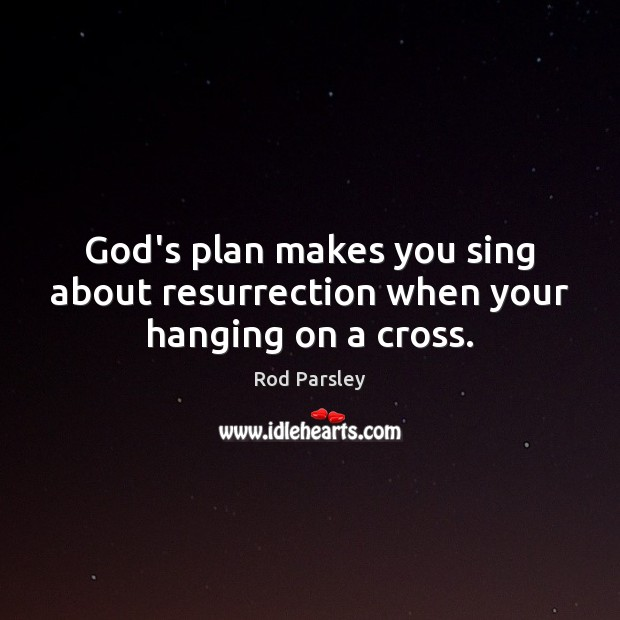 God's plan makes you sing about resurrection when your hanging on a cross. Rod Parsley Picture Quote