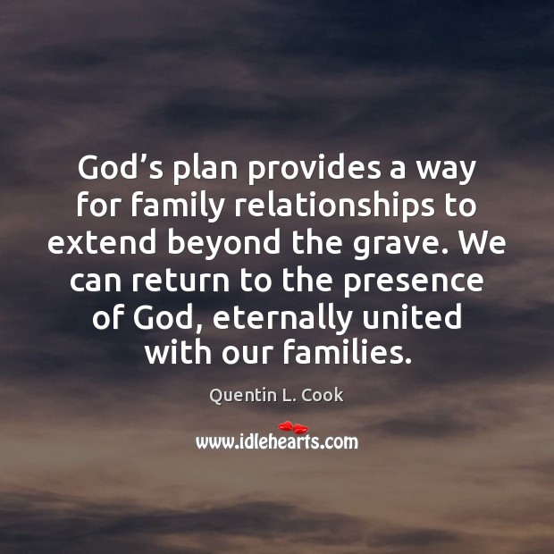 God's plan provides a way for family relationships to extend beyond Quentin L. Cook Picture Quote