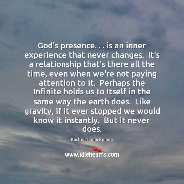 God's presence. . . is an inner experience that never changes.  It's a relationship Rachel Naomi Remen Picture Quote