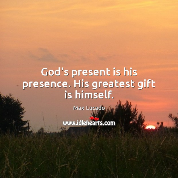 God's present is his presence. His greatest gift is himself. Max Lucado Picture Quote