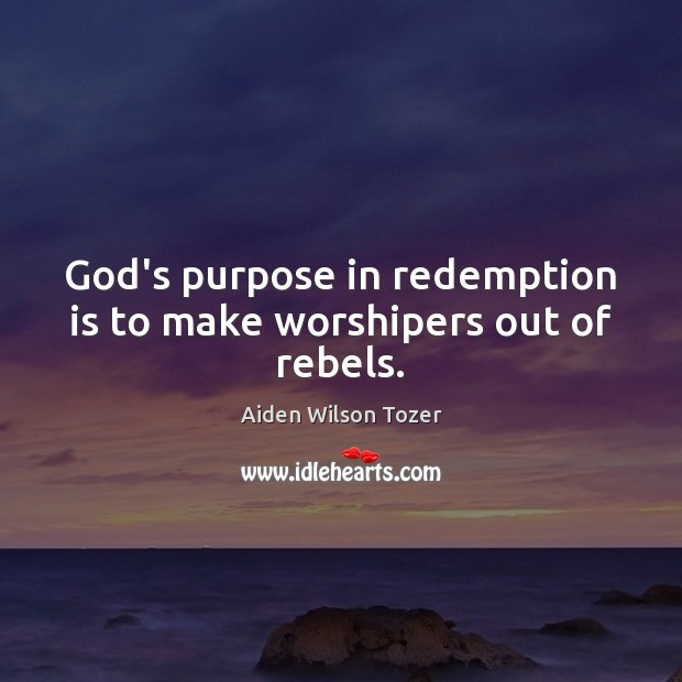 God's purpose in redemption is to make worshipers out of rebels. Image
