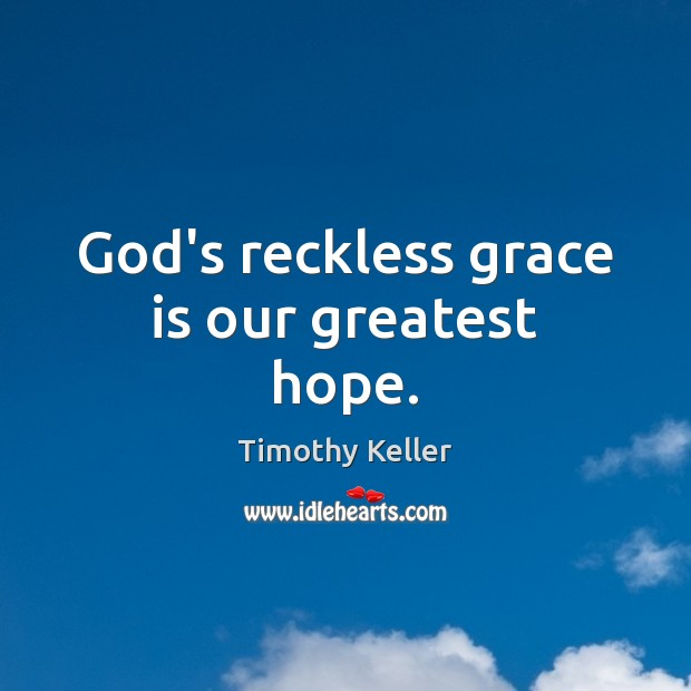 God's reckless grace is our greatest hope. Image