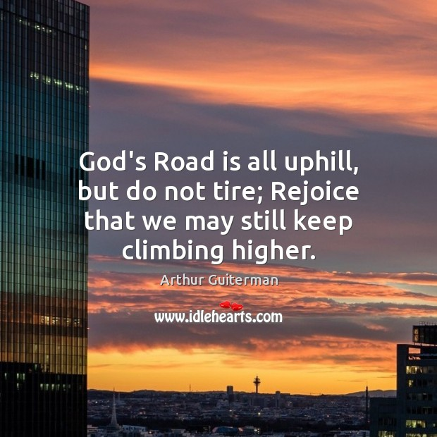 Image, God's Road is all uphill, but do not tire; Rejoice that we may still keep climbing higher.