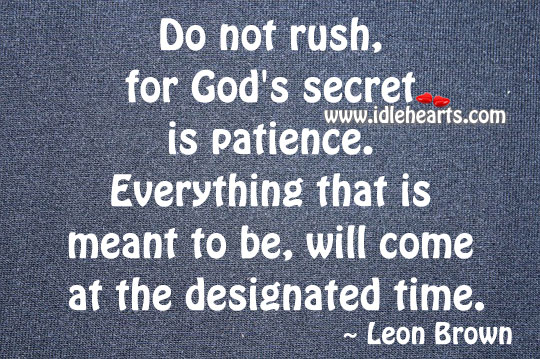 Do Not Rush, For God's Secret Is Patience.